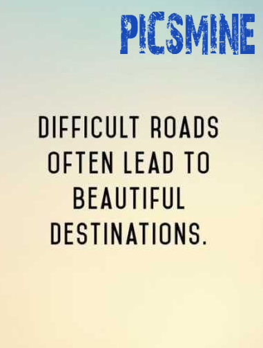 Quotes Inspirational Difficult roads often lead to beautiful destinations.