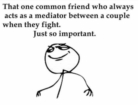 We all have that one common friend who saves our relationships