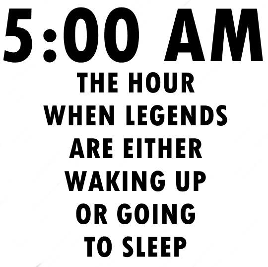 5:00 am - legends either wake up or go to sleep