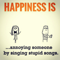 happiness is annoying someone by singing stupid songs