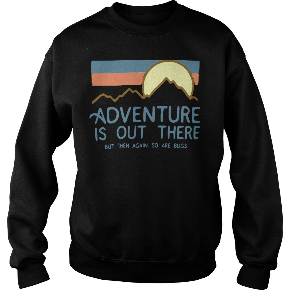 Adventure is out there but then again so are bugs Sweater