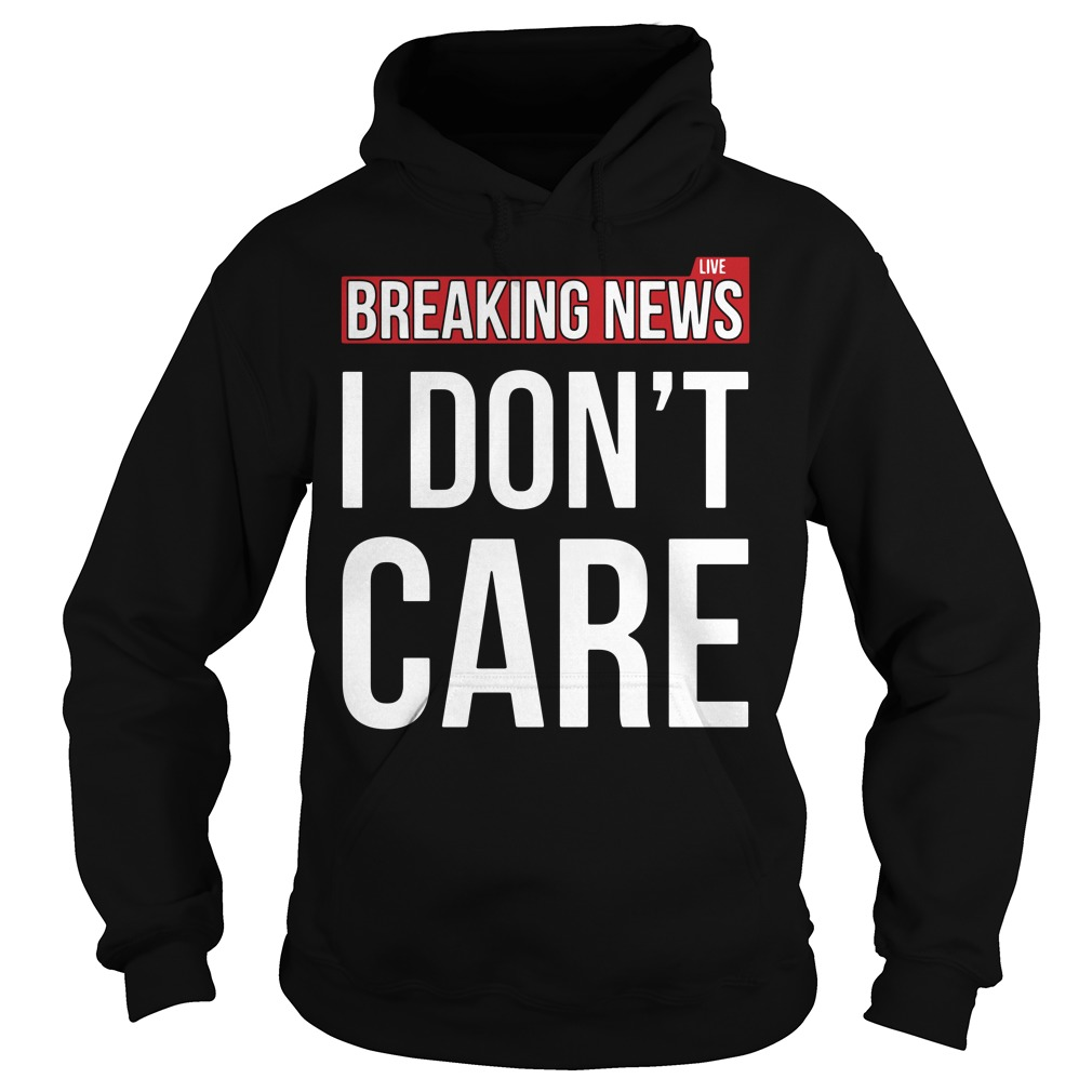 Breaking news I don't care Hoodie