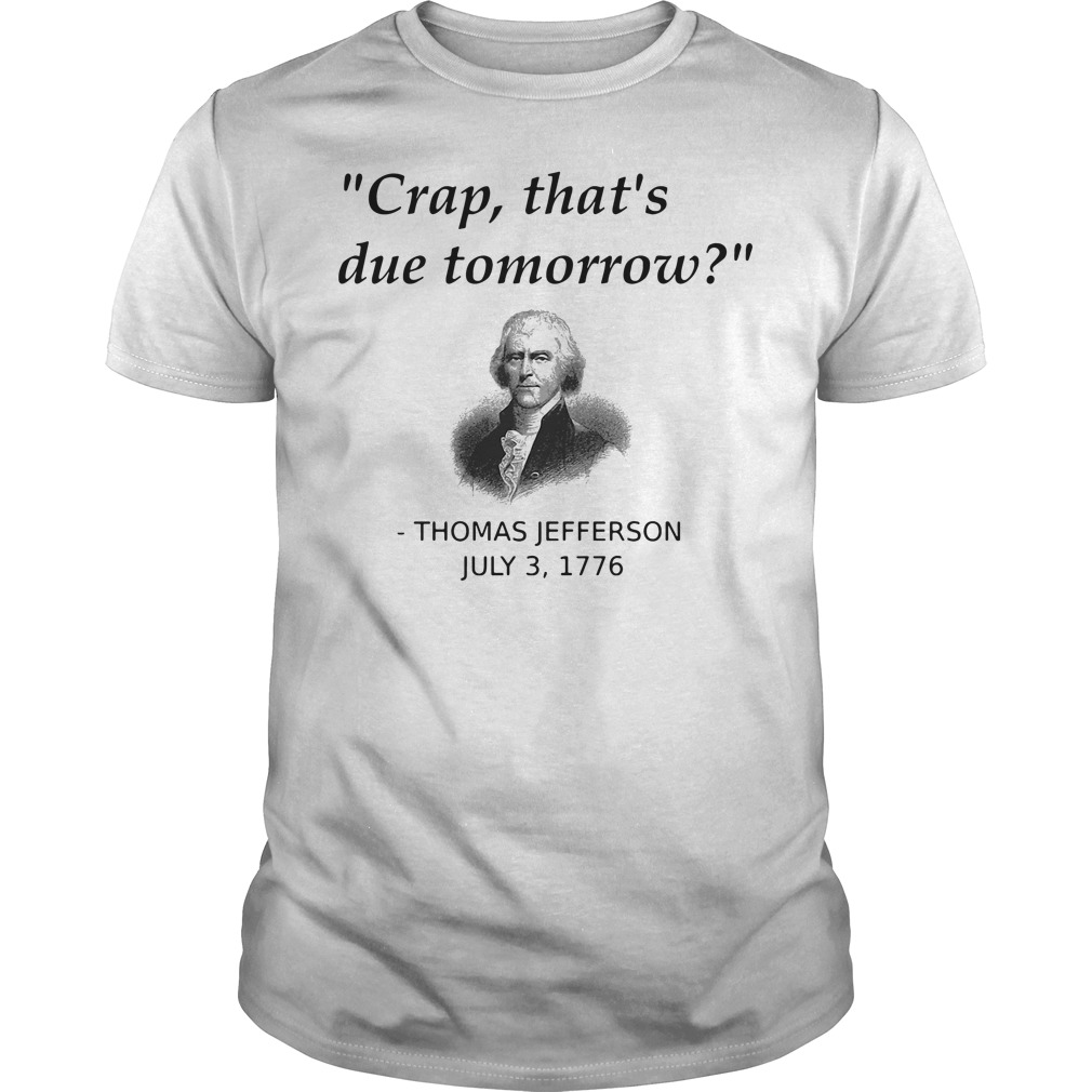 Crap that's due tomorrow Jefferson July 3 1776 Guys tee