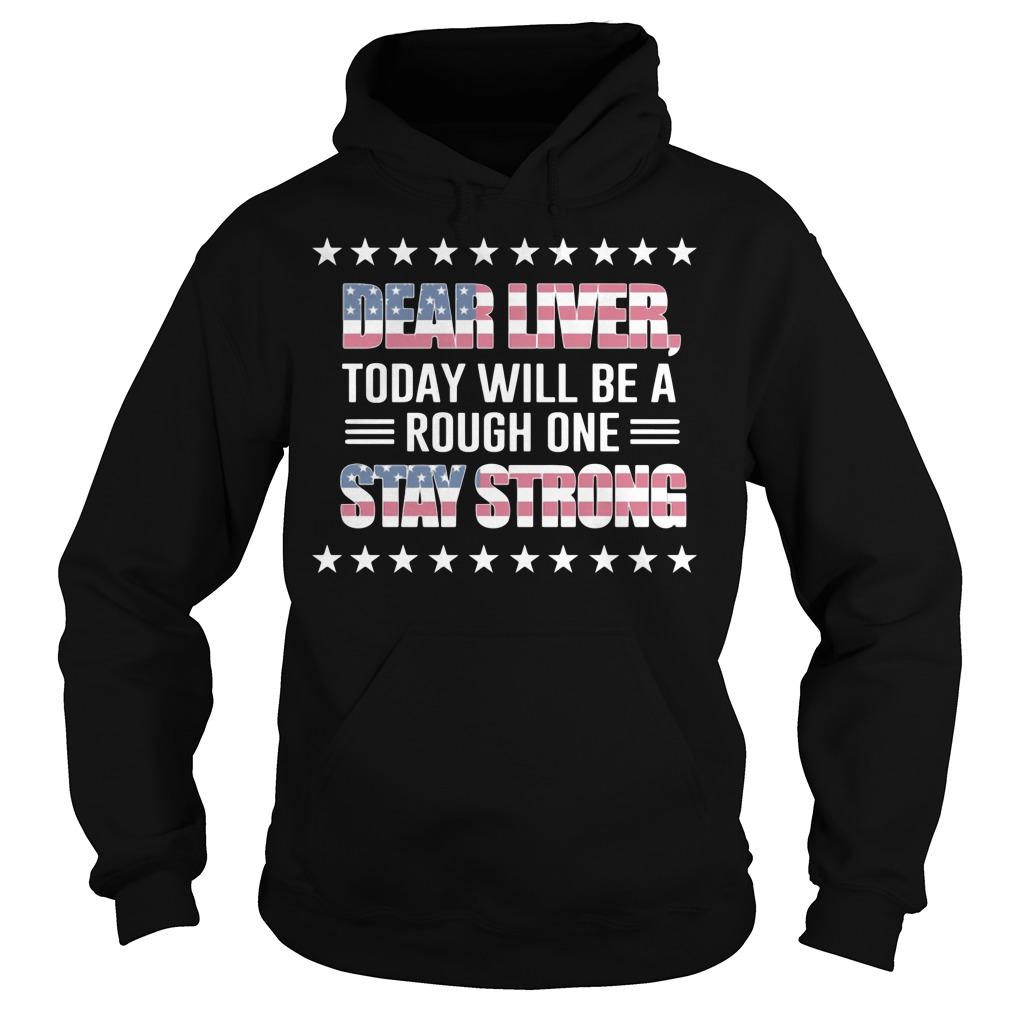 Dear Liver today will be a rough on stay strong US independence Hoodie
