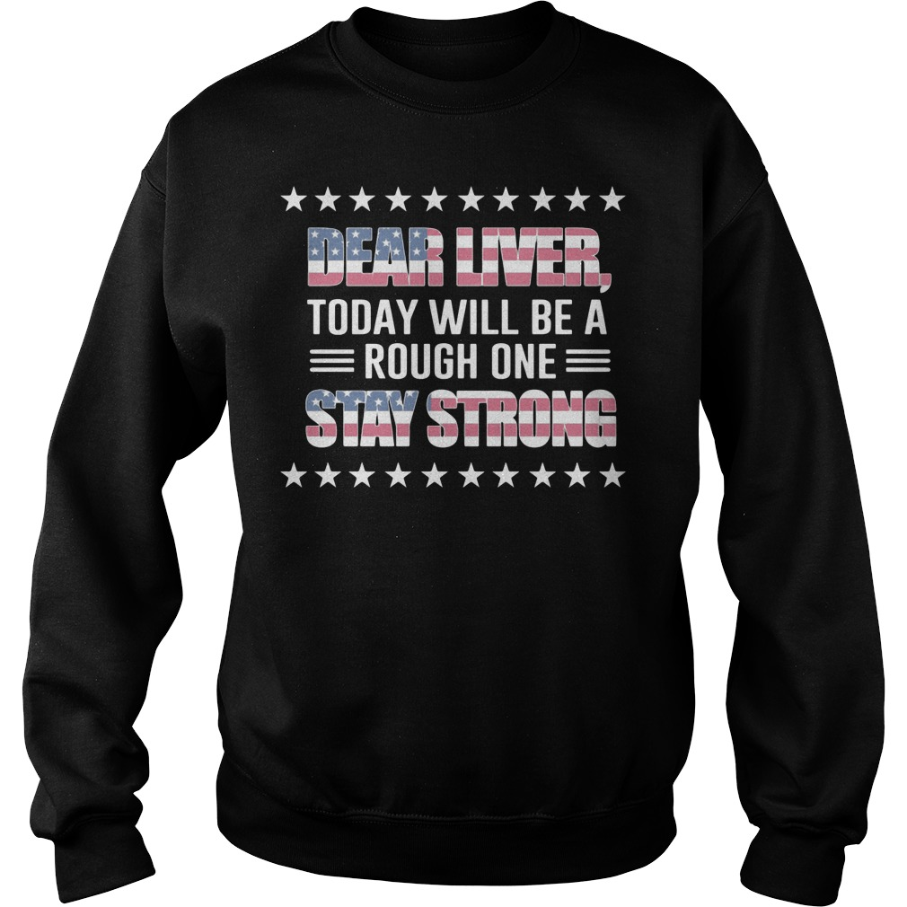 Dear Liver today will be a rough on stay strong US independence Sweater