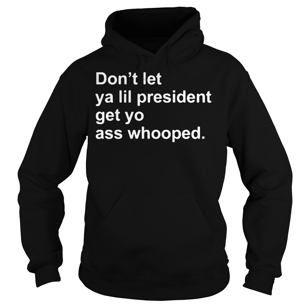 Don't let ya lil President get yo ass whooped Hoodie