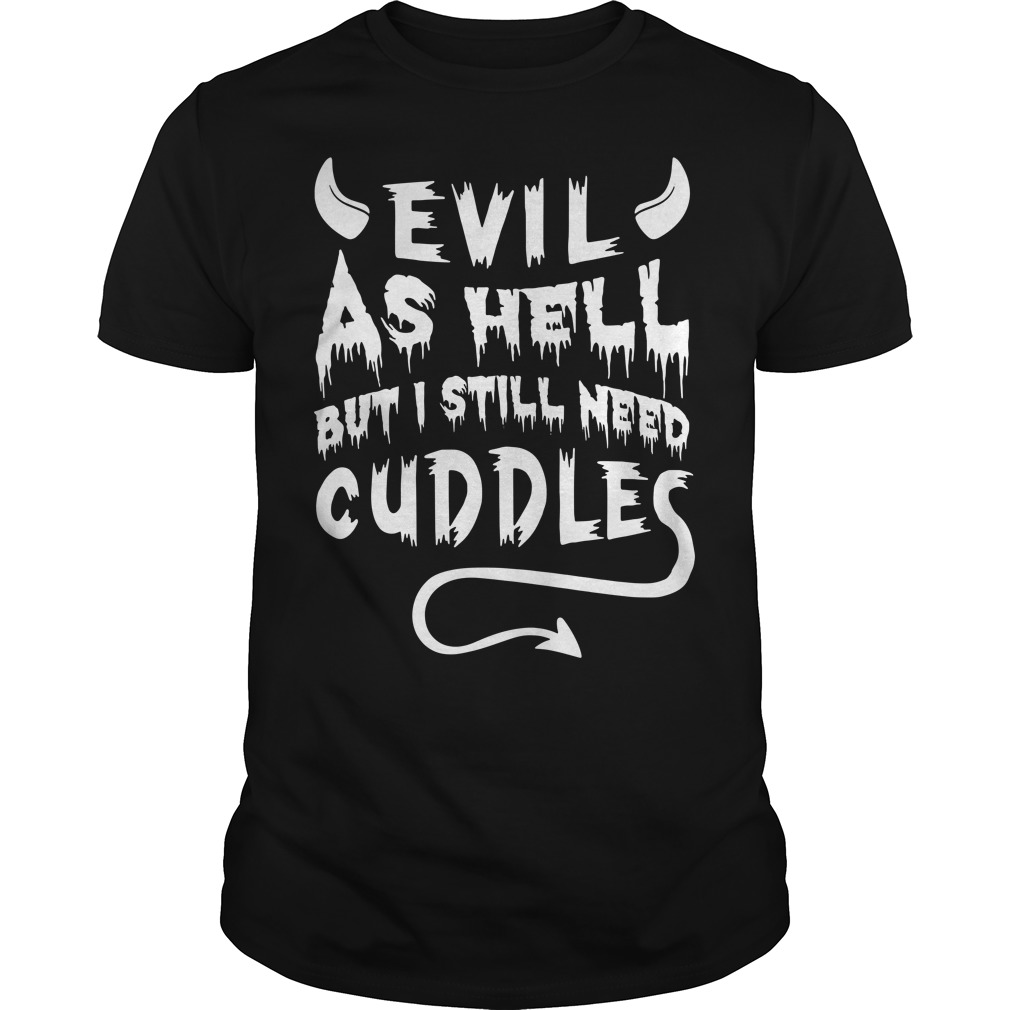 Evil as Hell but I still need cuddles Guys tee