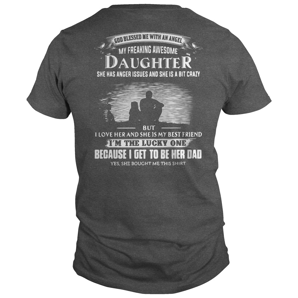 Freaking awesome daughter has anger issues a bit crazy but love dad's shirt