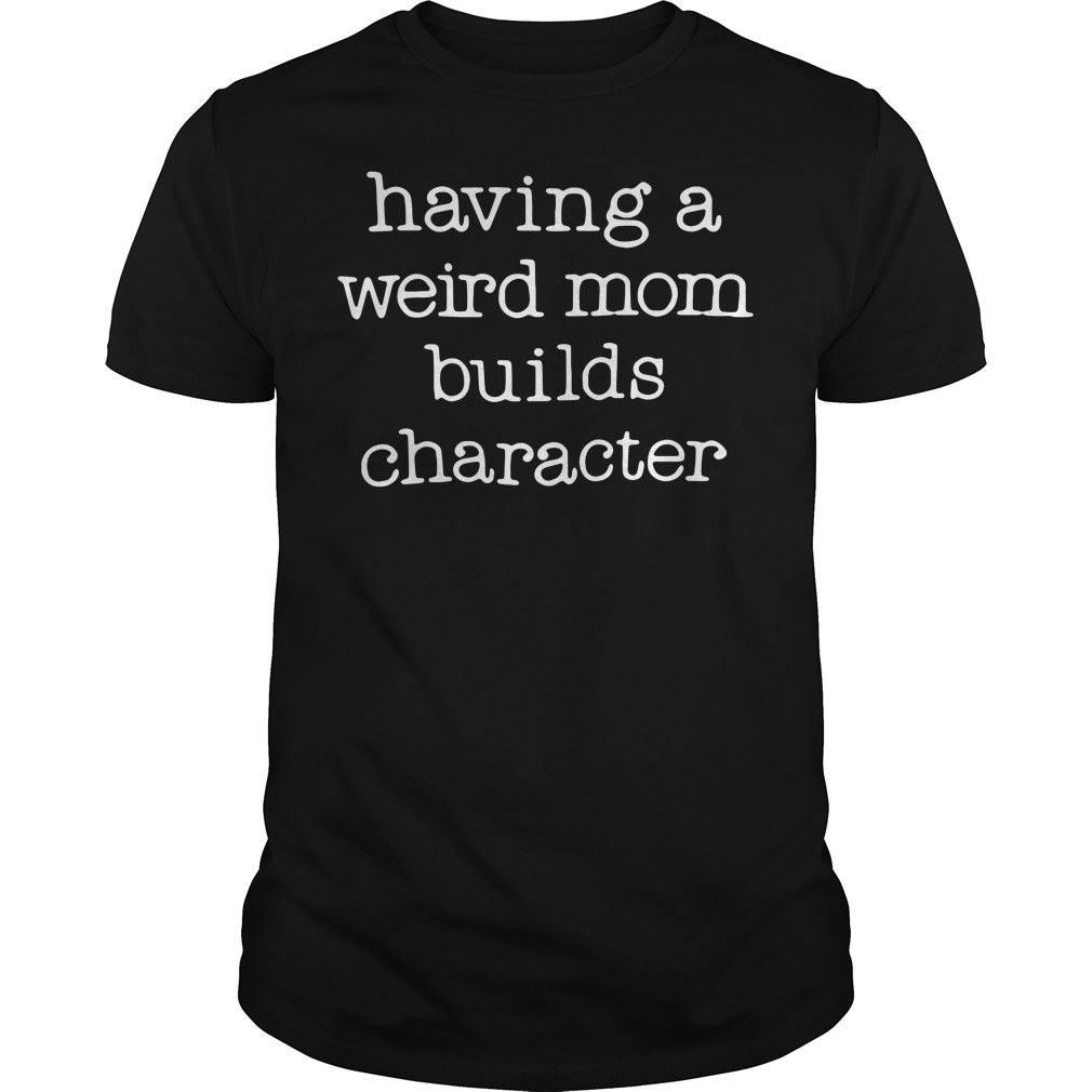 Having a weird mom builds character Guys tee