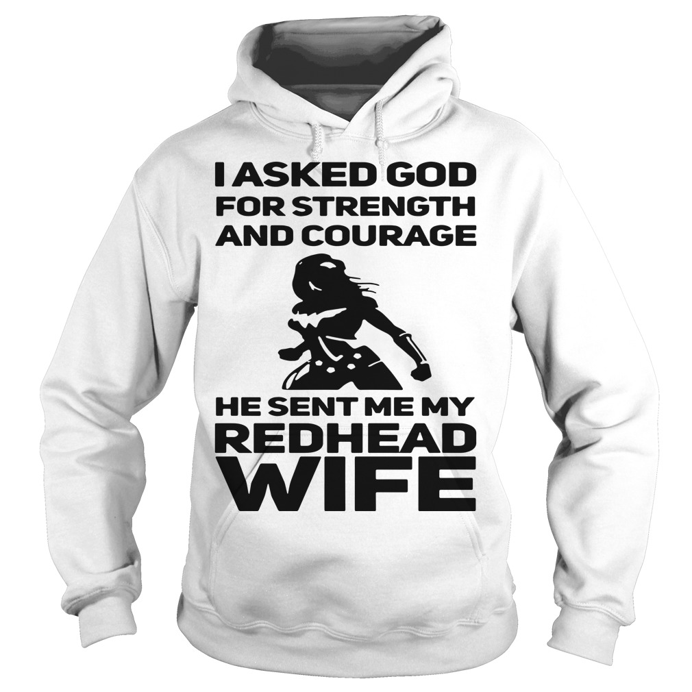 I asked God for strength and courage he sent me my Redhead wife Hoodie