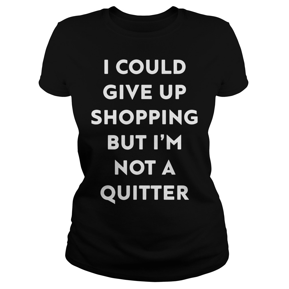 I could give up shopping but I'm not a quitter Ladies Ladies tee