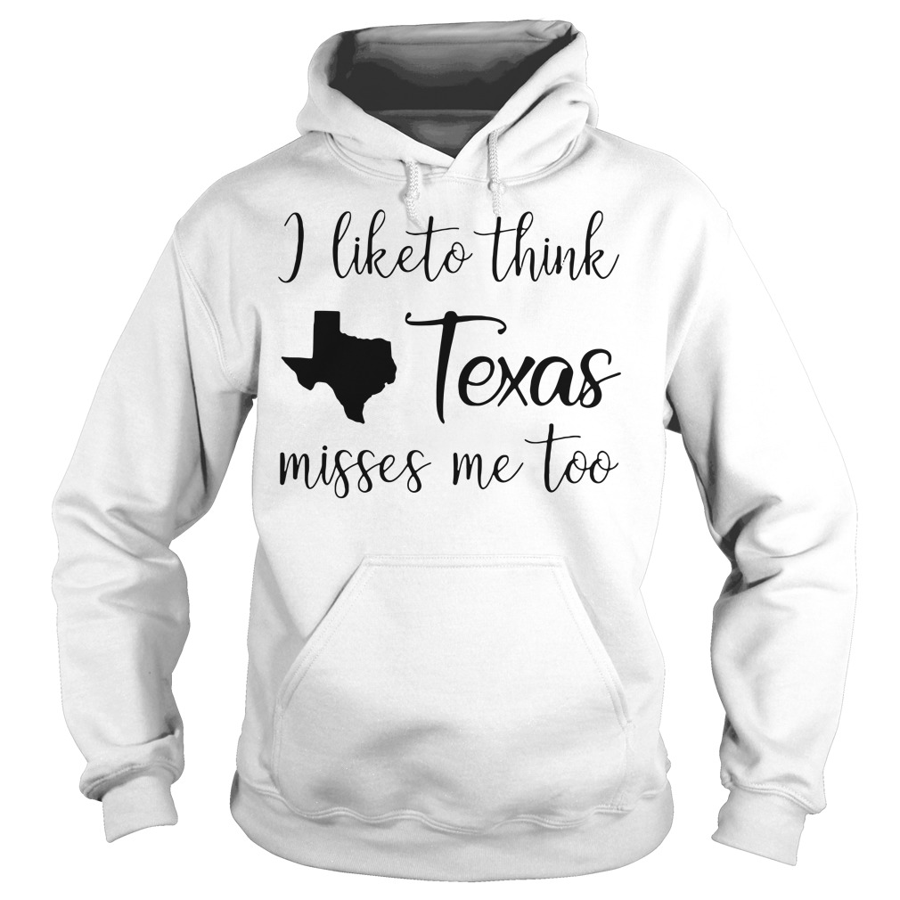 I like think Texas misses me too Hoodie