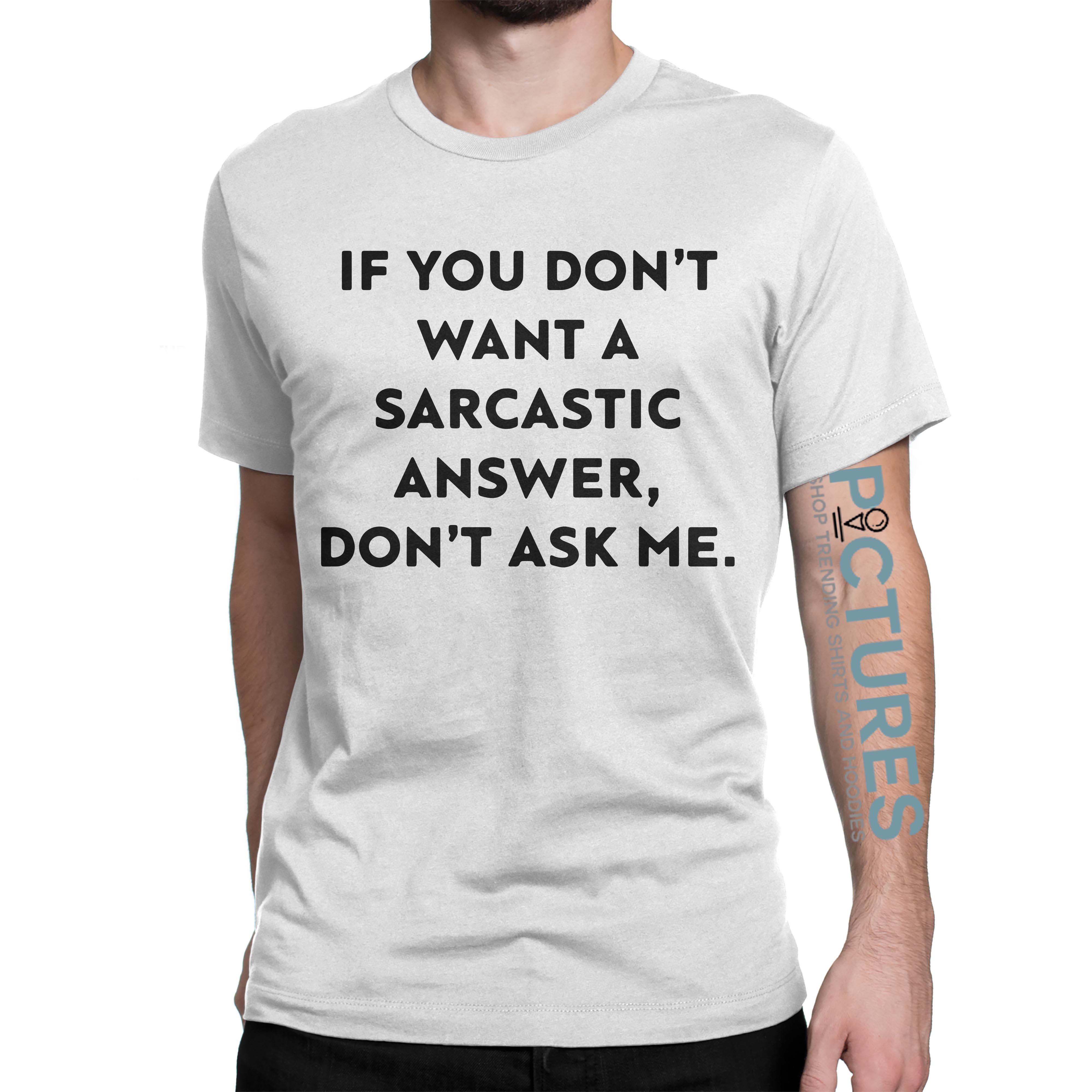 If you don't want a sarcastic answer don't ask shirt