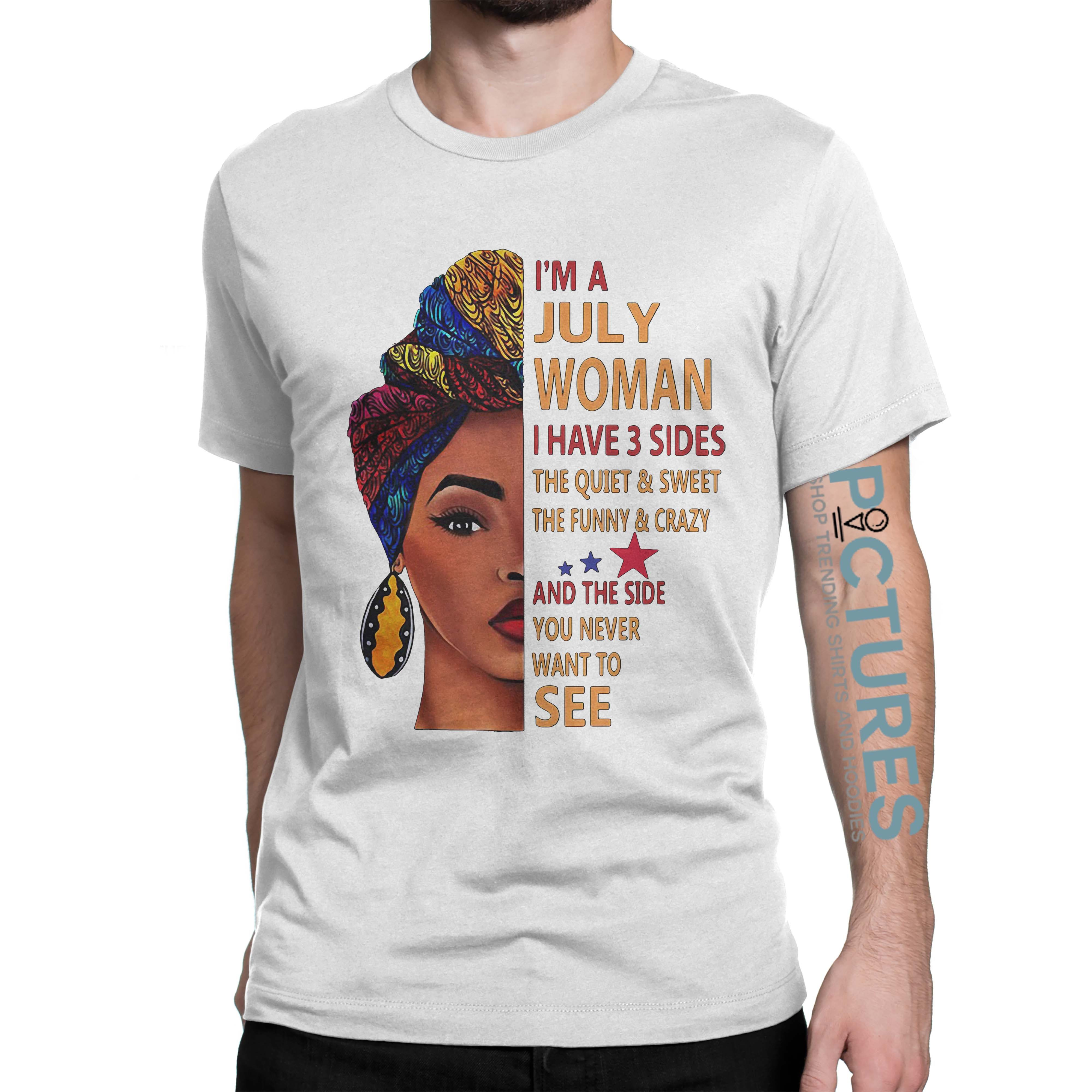 I'm a July woman I have 3 sides quiet sweet funny and the side shirt