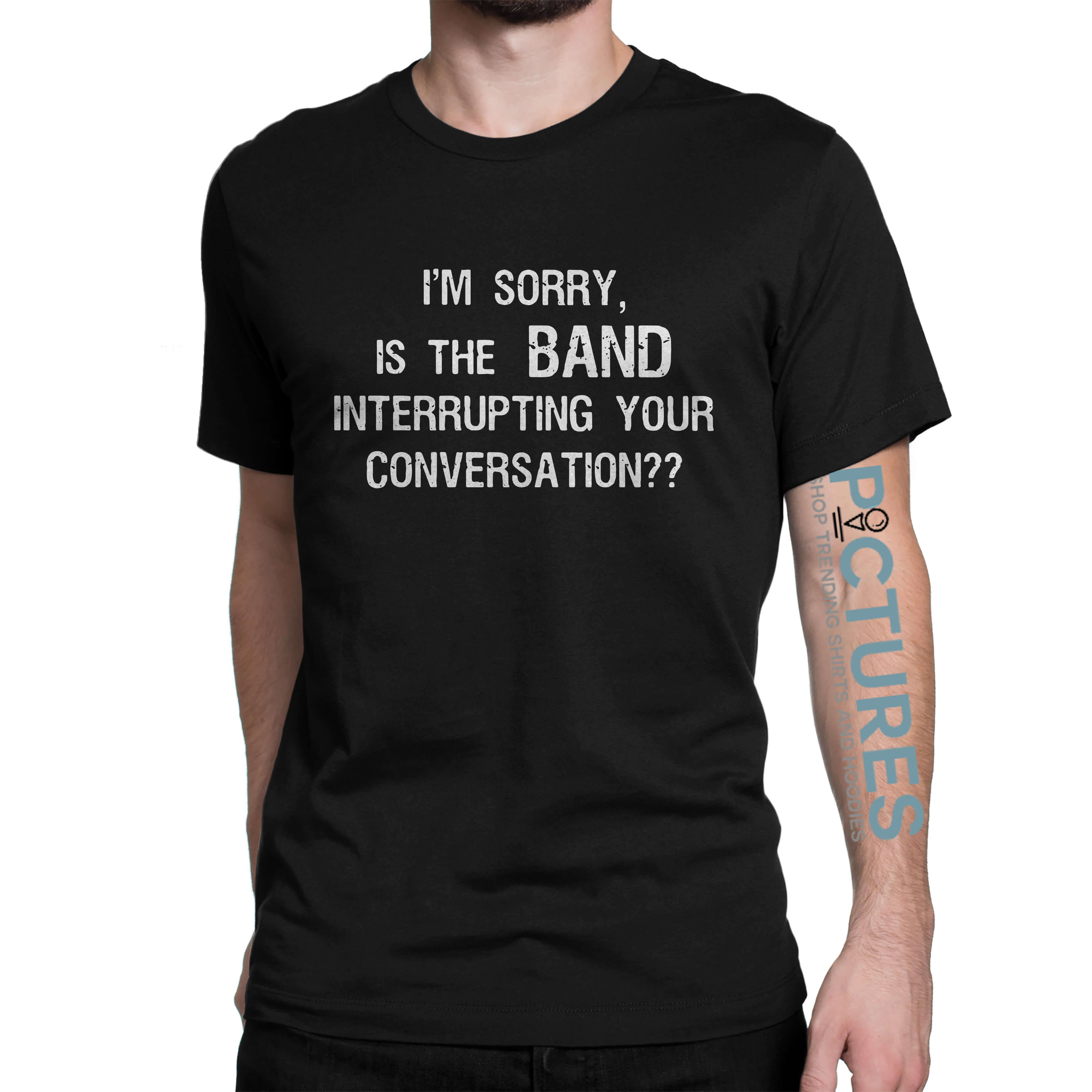 I'm sorry, Is the BAND interrupting your conversation shirt