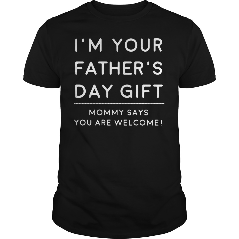 I'm your Father's day gift Mommy says you're welcome Dad shirt