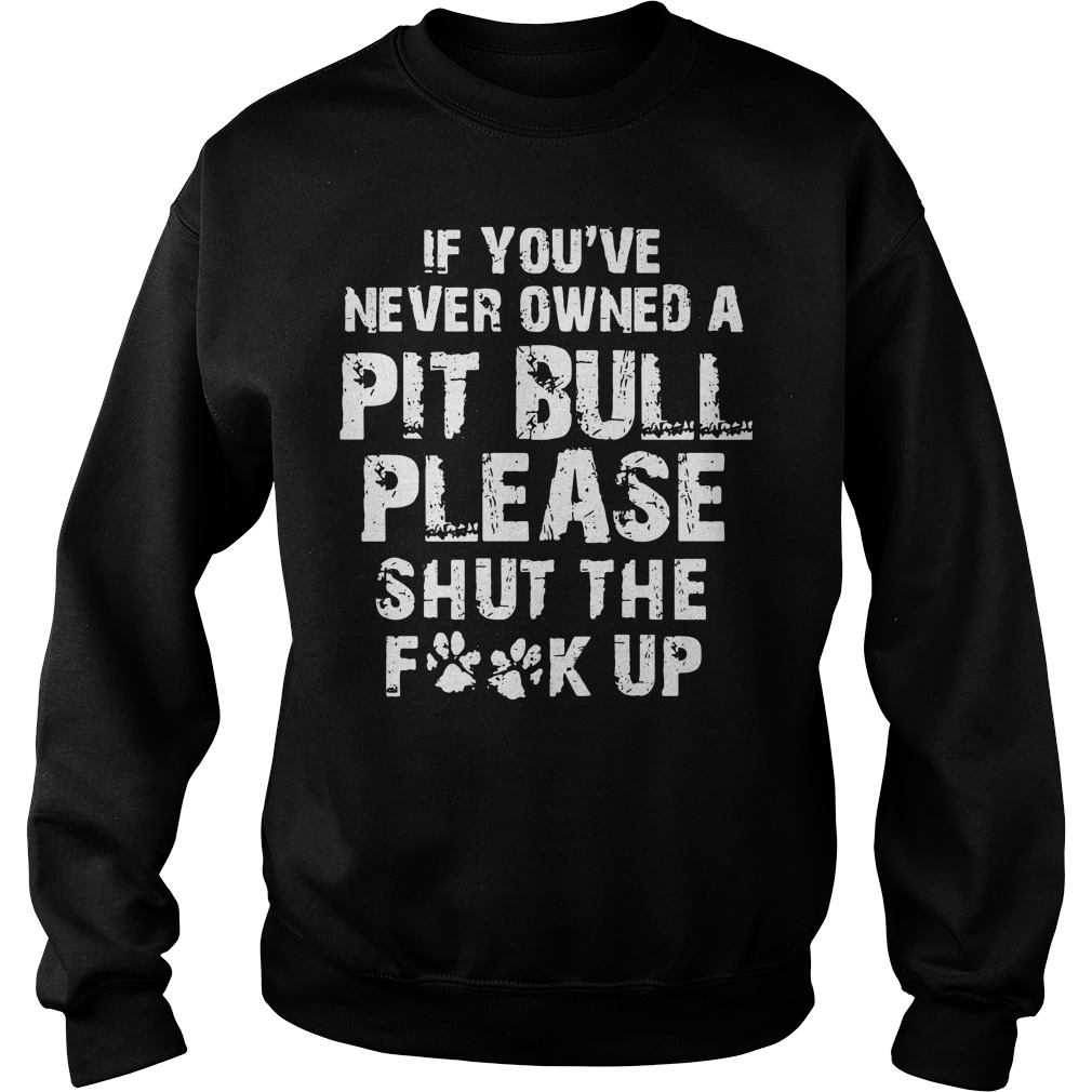 Official If you never owned a Pitbull please Shut the Fuck up Sweater