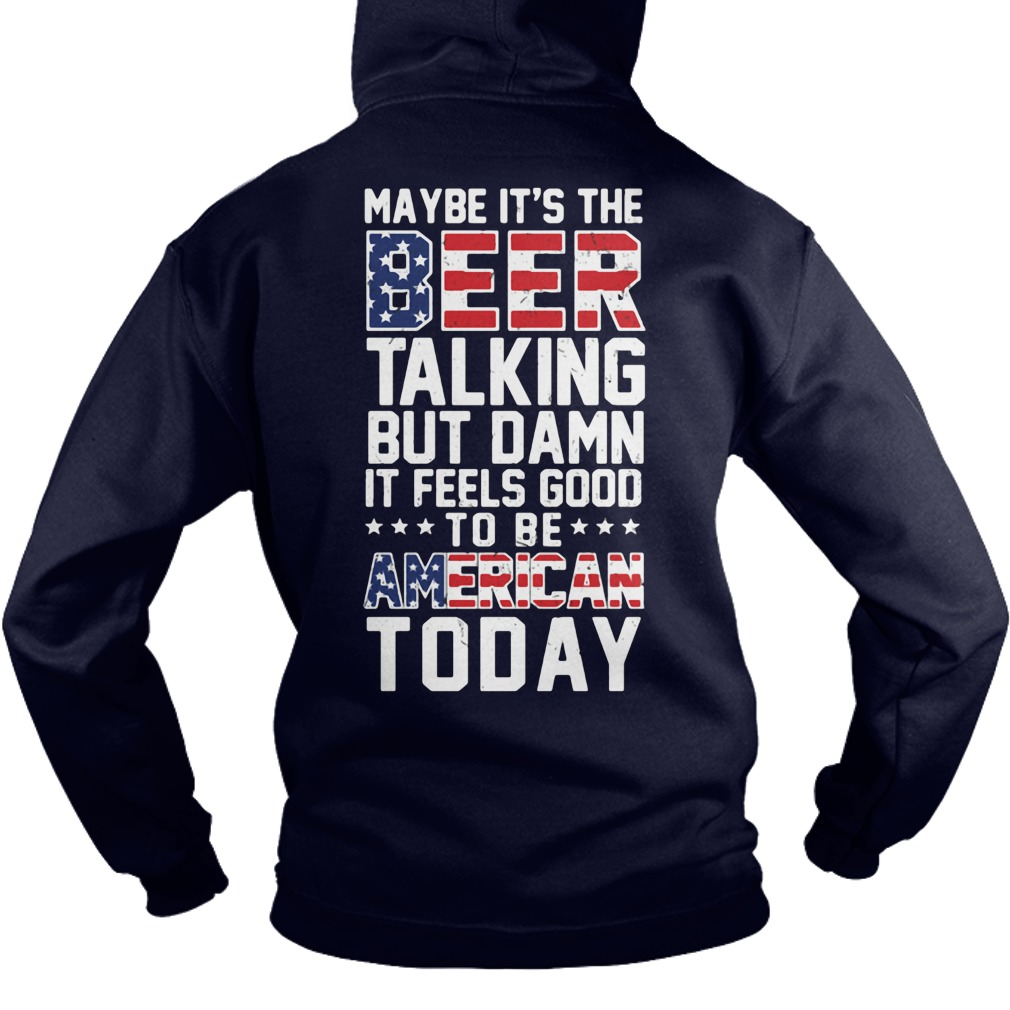 Official Maybe Beer talking but good to be American today Independence Hoodie