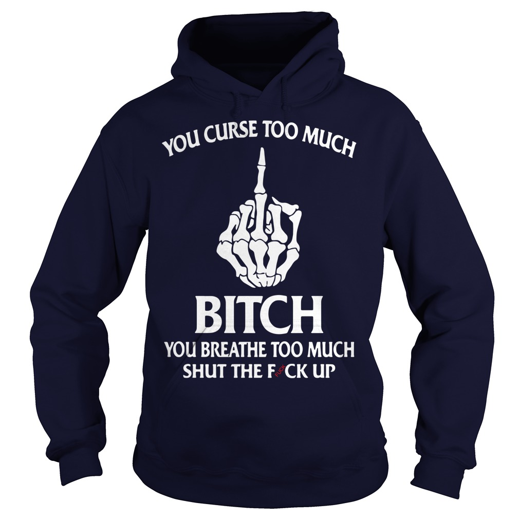 Official You curse too much bitch You breathe too much middle finger Hoodie