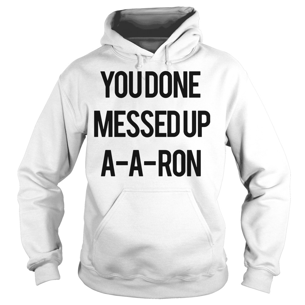You Done Messed Up A-A-Aron Hoodie