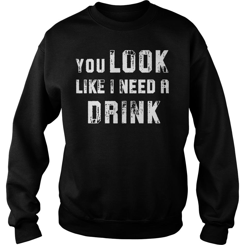 You look like I need a drink Sweater