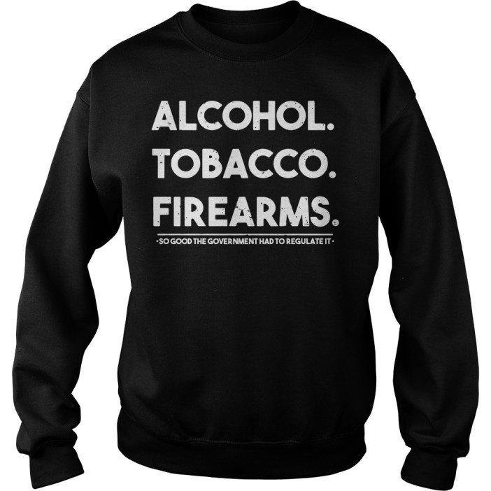 Alcohol Tobacco Firearms So Good The Government Had To Regulate It Sweater