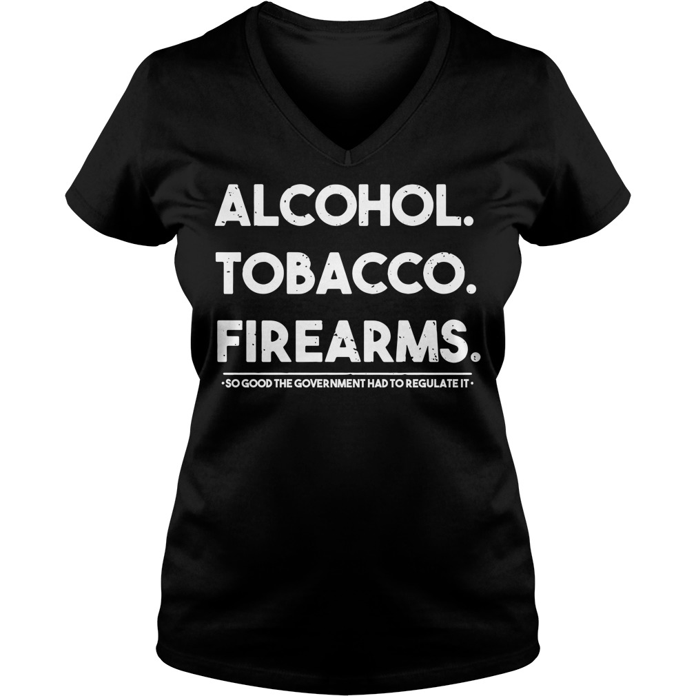 Alcohol Tobacco Firearms So Good The Government Had To Regulate It V-neck
