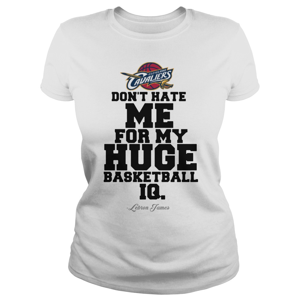 Don't hate me for my huge basketball IQ Lebron James Ladies tee