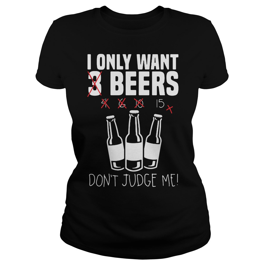 I Only Want 3 Beers Don't Judge Ladies tee