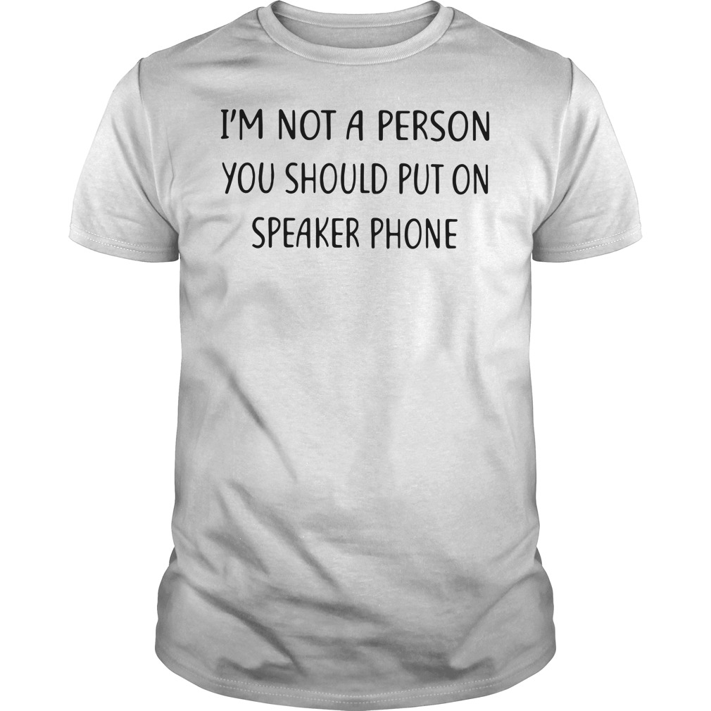 I'm not a person you should put on speakerphone Guys tee