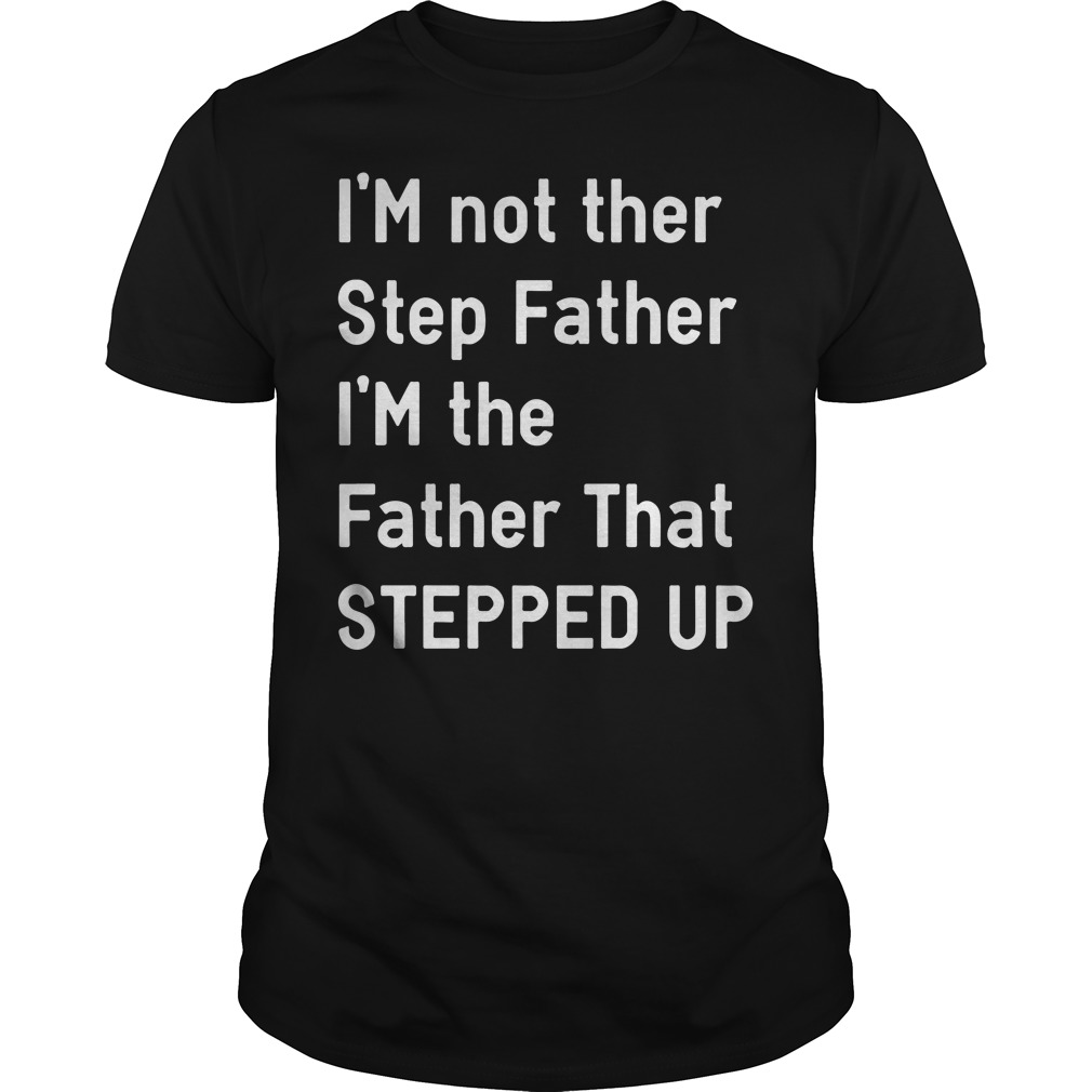 I'm Not The Step Father I'm The Father That Stepped Up Guys tee