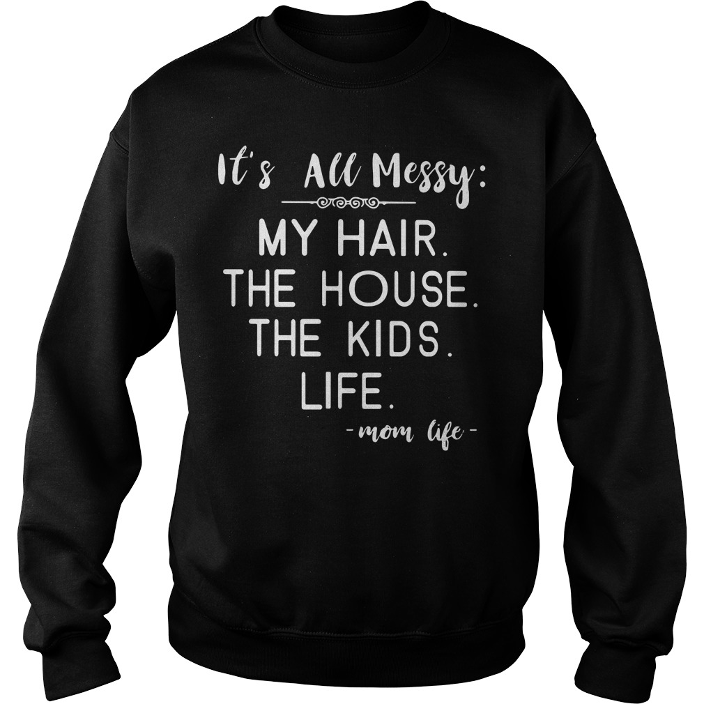 It's all messy my hair the house the kids mom life Sweater