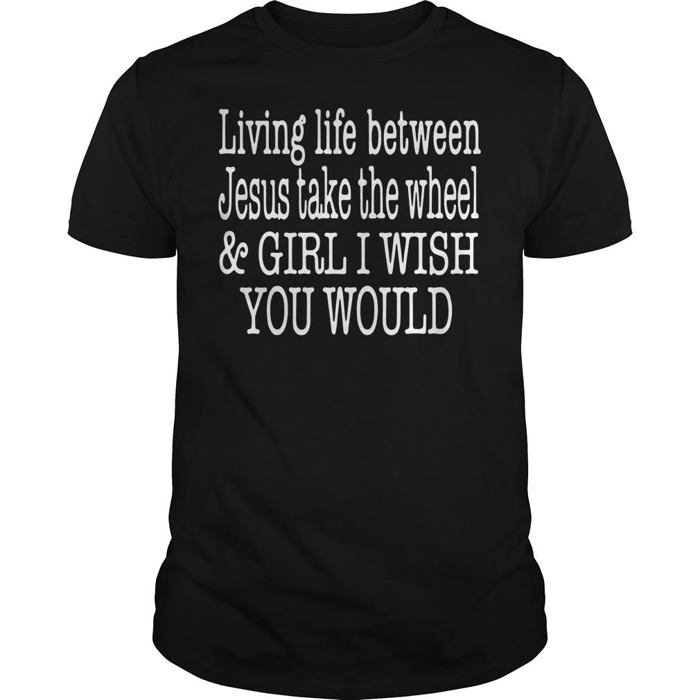 Living life between Jesus take the wheel and girl I wish you would Guys tee