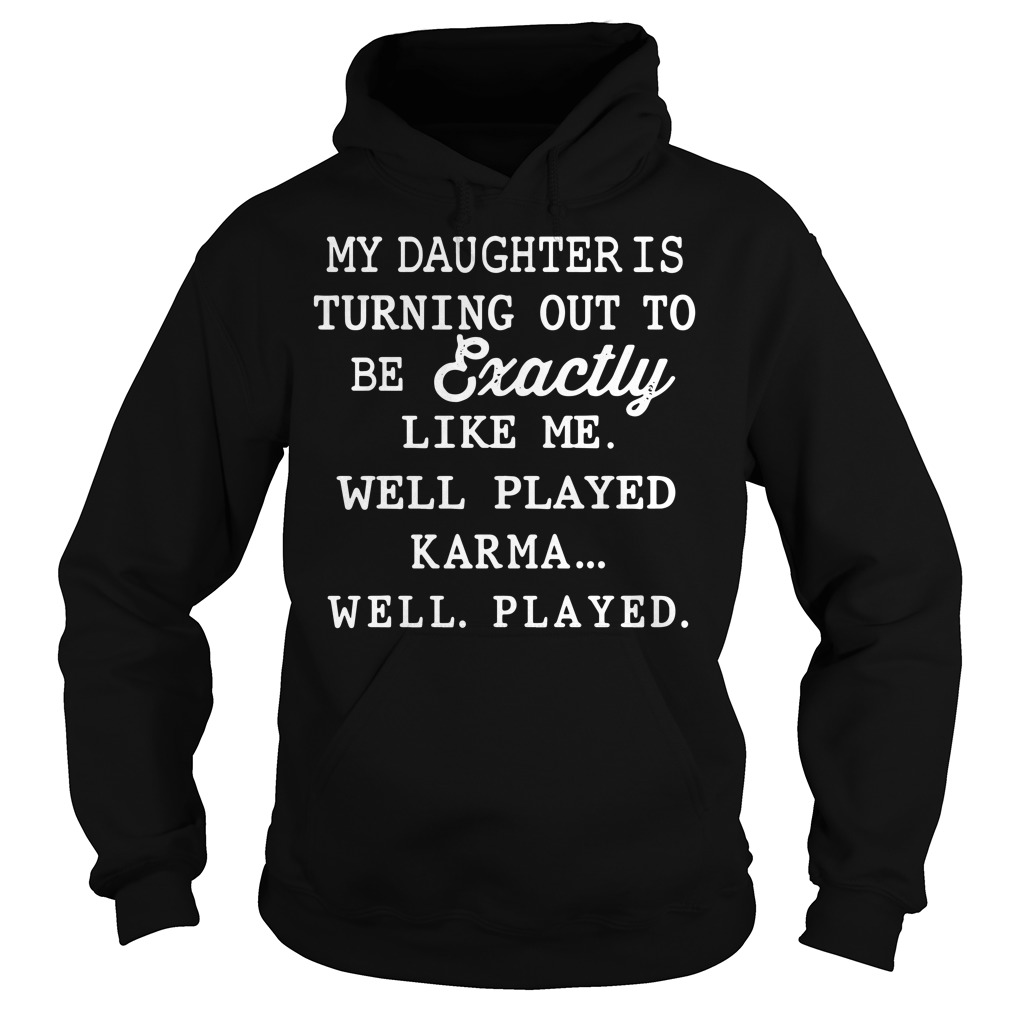 My daughter is exactly like me well played karma Hoodie
