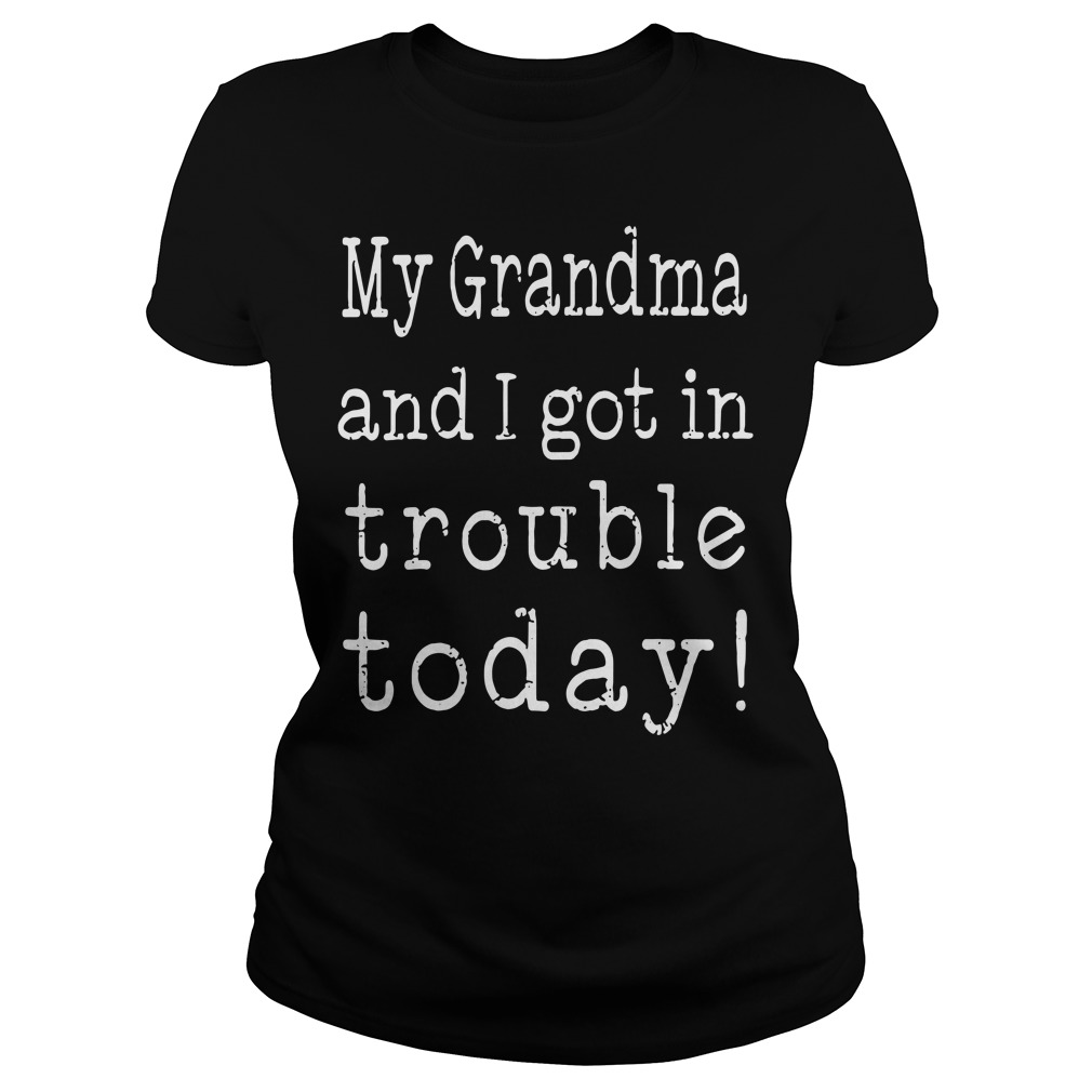 My Grandma And I Got In Trouble Today Ladies tee