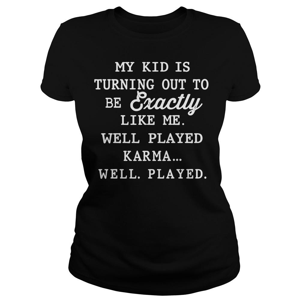 My kid is exactly like me well played karma Ladies tee