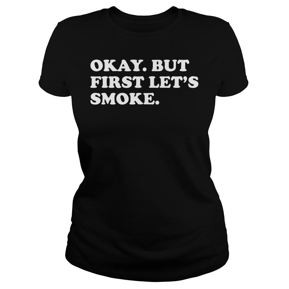 Okay But First Let's Smoke Ladies tee