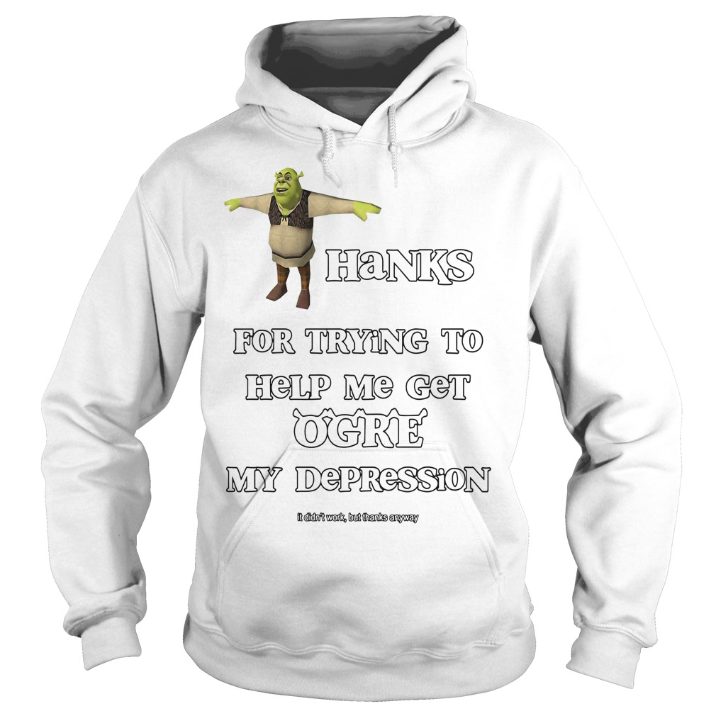 Thanks for trying to help me get ogre my depression Hoodie