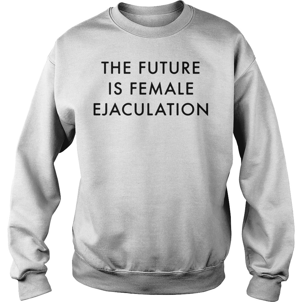 The future is female ejaculation Sweater