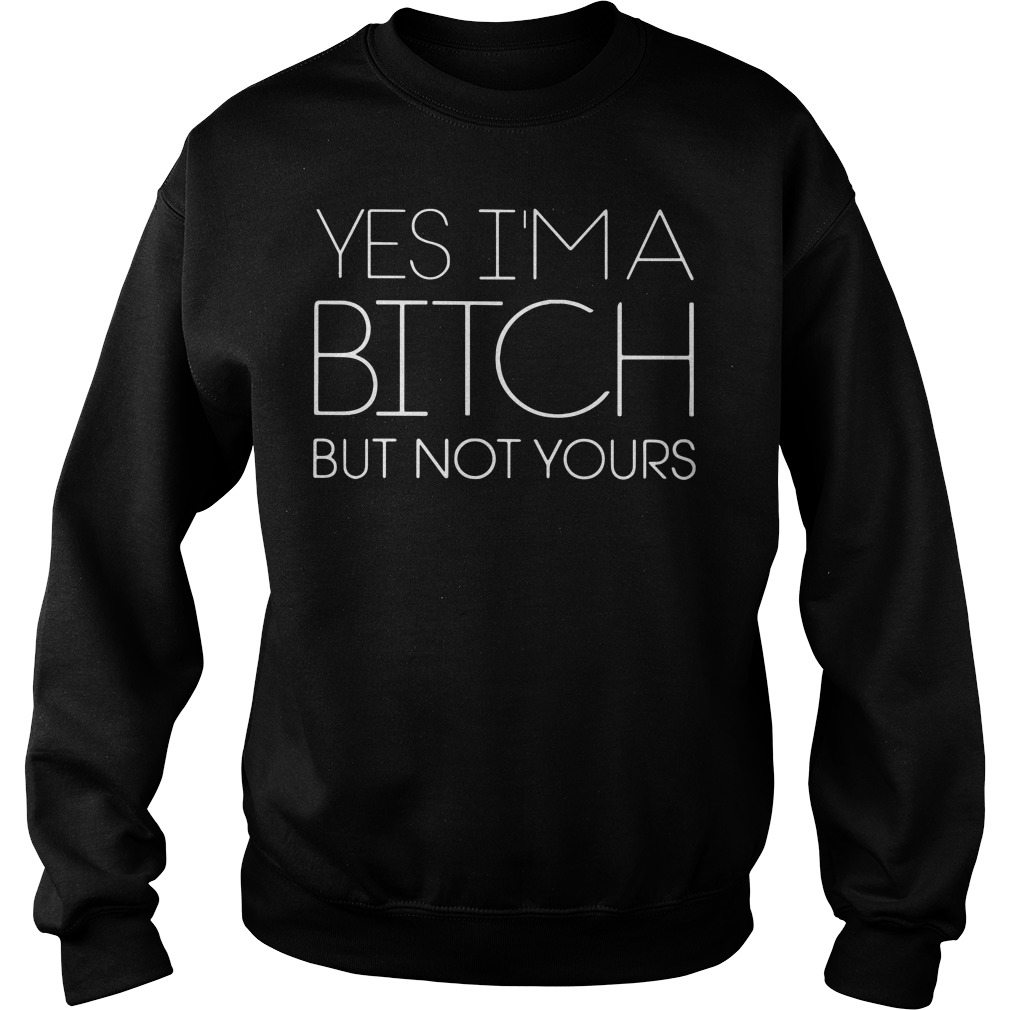 Yes I'm A Bitch But Not Yours Sweater