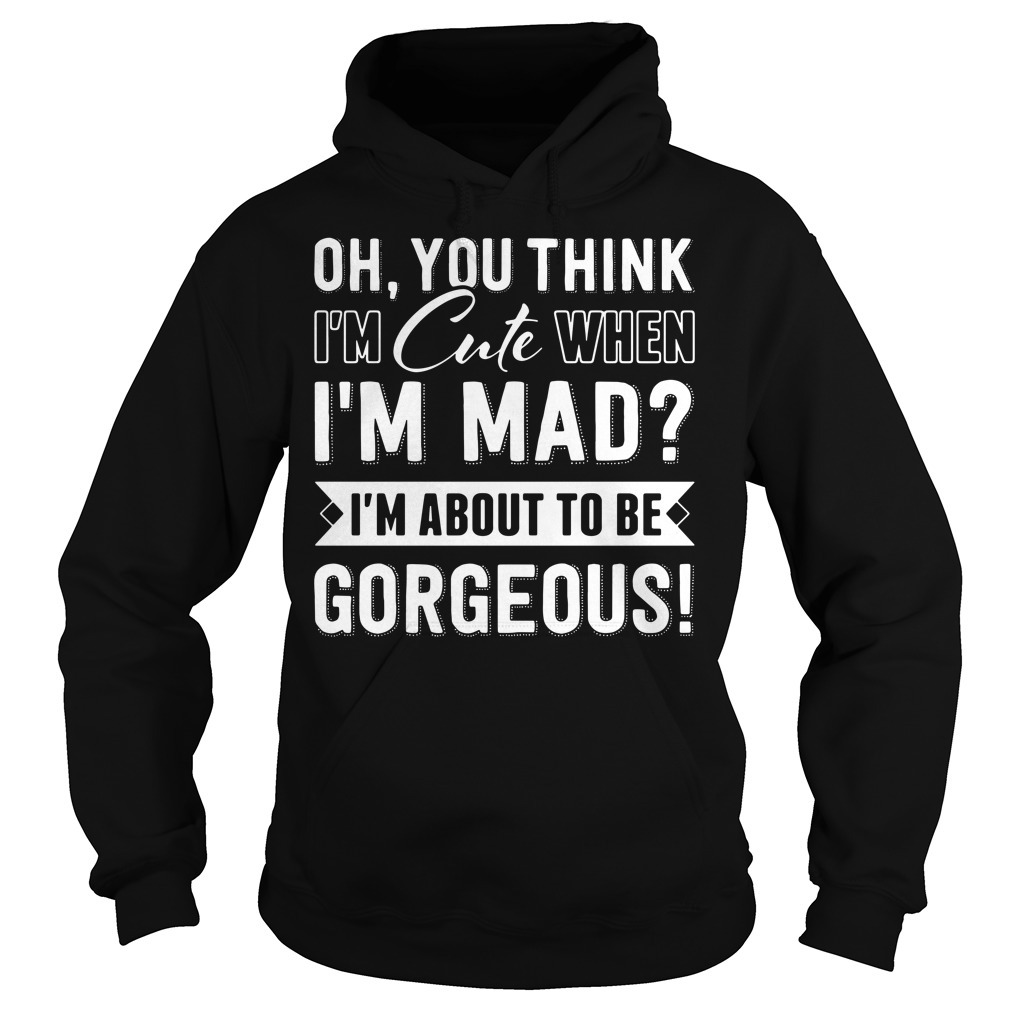 You think I'm cute When I'm mad I'm about Gorgeous Hoodie