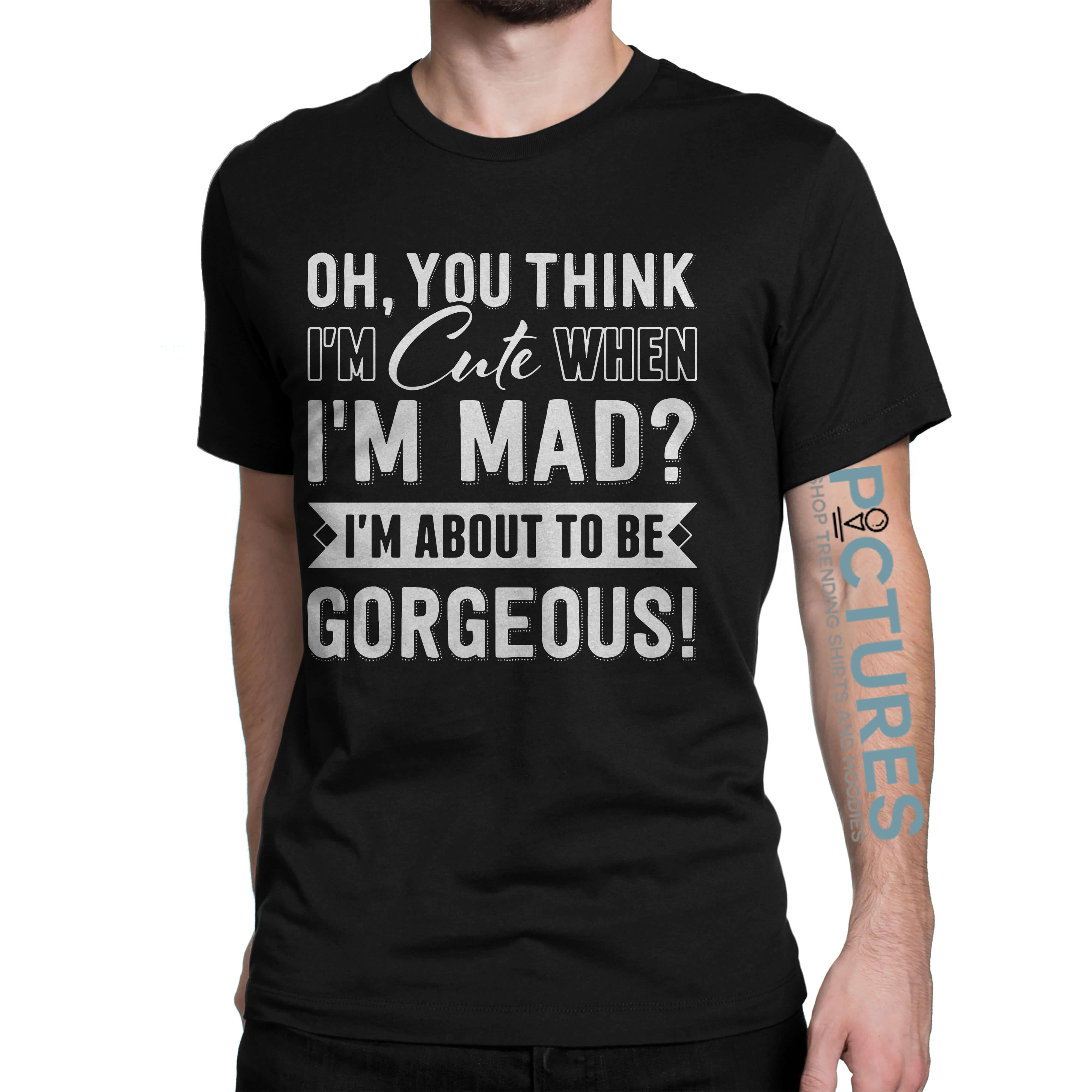 You think I'm cute When I'm mad I'm about Gorgeous shirt