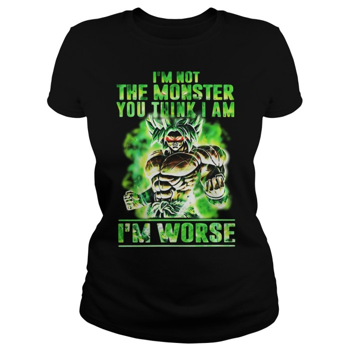 Broly I'm Not The Monster You Think I Am I Worse Ladies tee