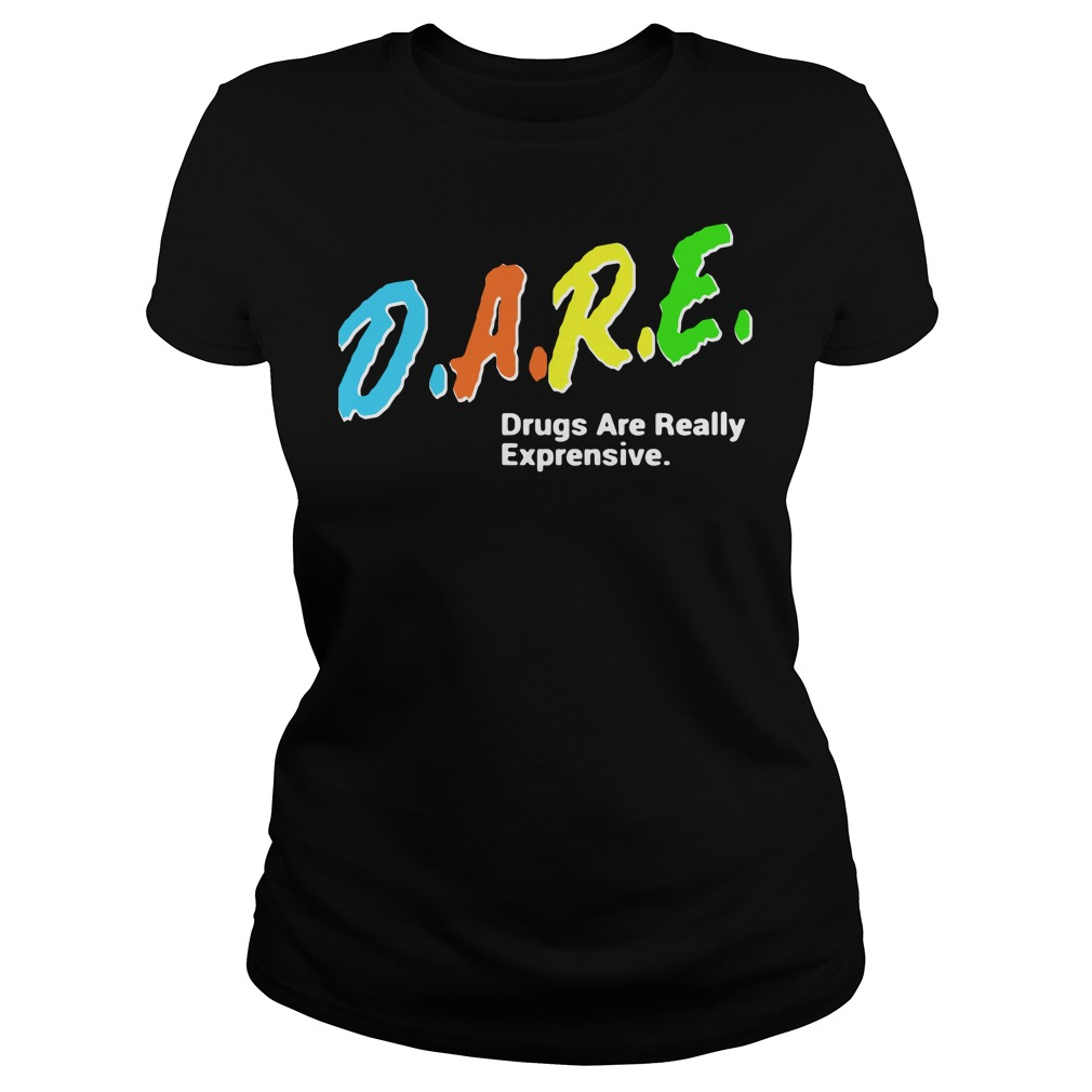 DARE Drugs Are Really Expensive Ladies tee