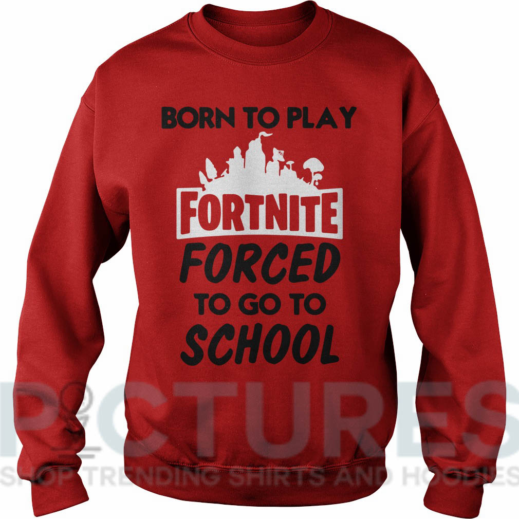 Born To Play Fortnite Forced To Go To School Shirt, V-neck ...