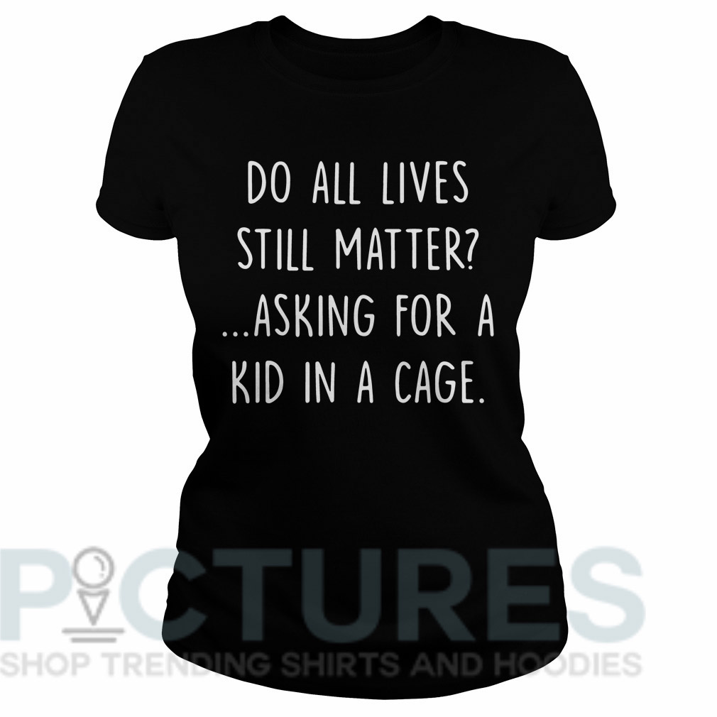 Do all lives still matter asking for a kid in a cage Ladies tee