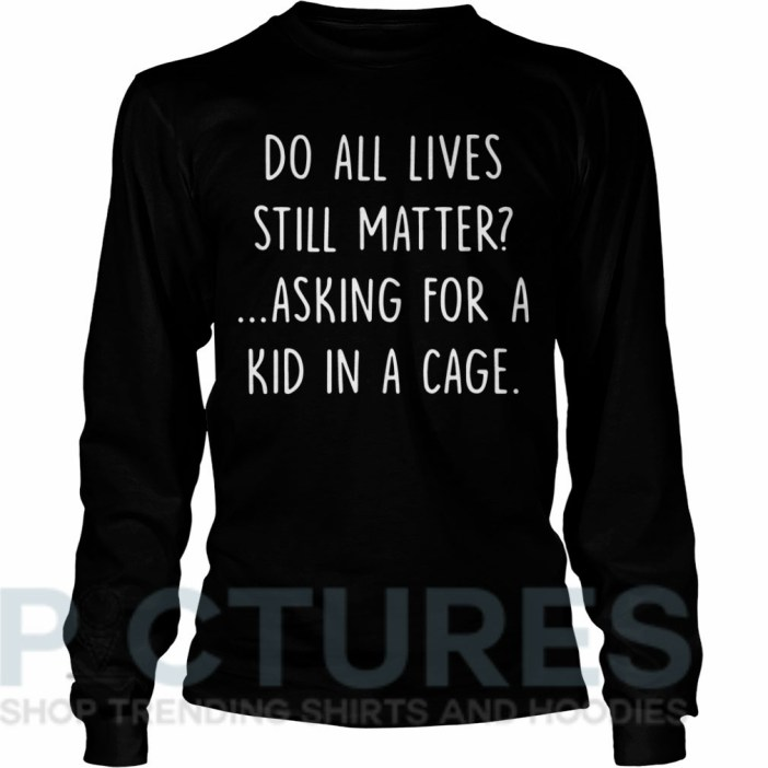Do all lives still matter asking for a kid in a cage Long sleeve