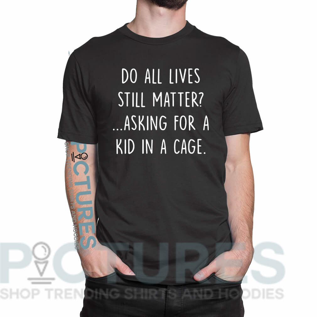 Do all lives still matter asking for a kid in a cage shirt