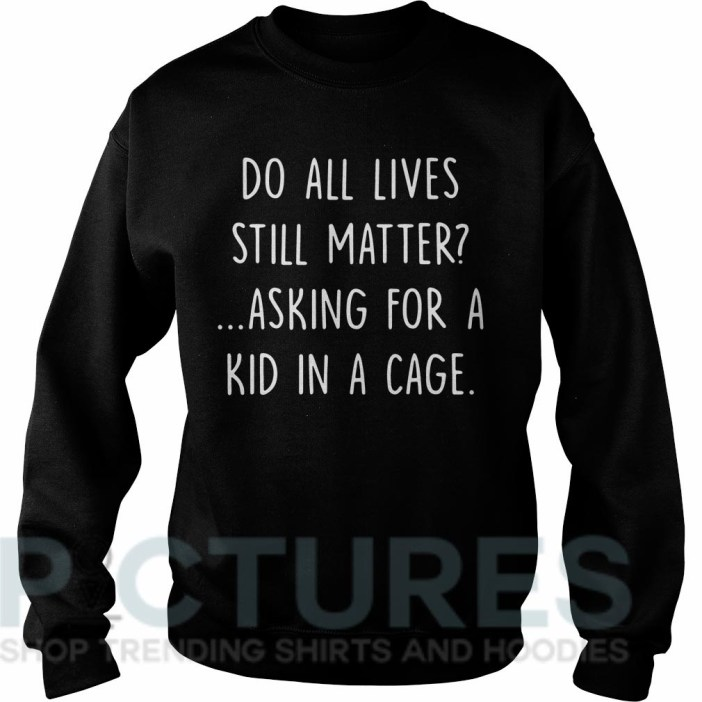Do all lives still matter asking for a kid in a cage Sweater
