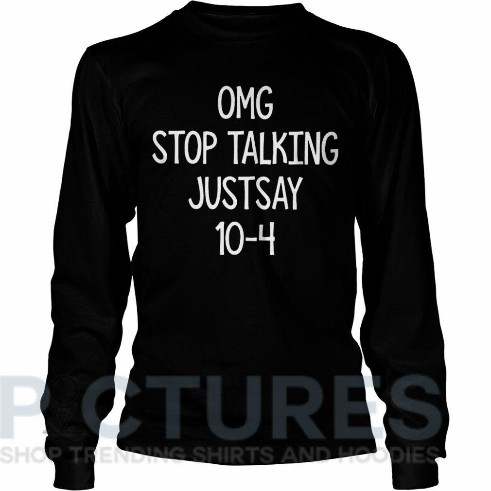 OMG stop talking justsay 10-4 Long sleeve
